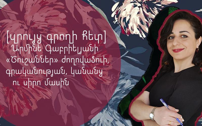 [զրույց գրողի հետ] Արմինե Գաբրիելյանի «Շուշաններ» ժողովածուի, գրականության, կանանց ու սիրո մասին