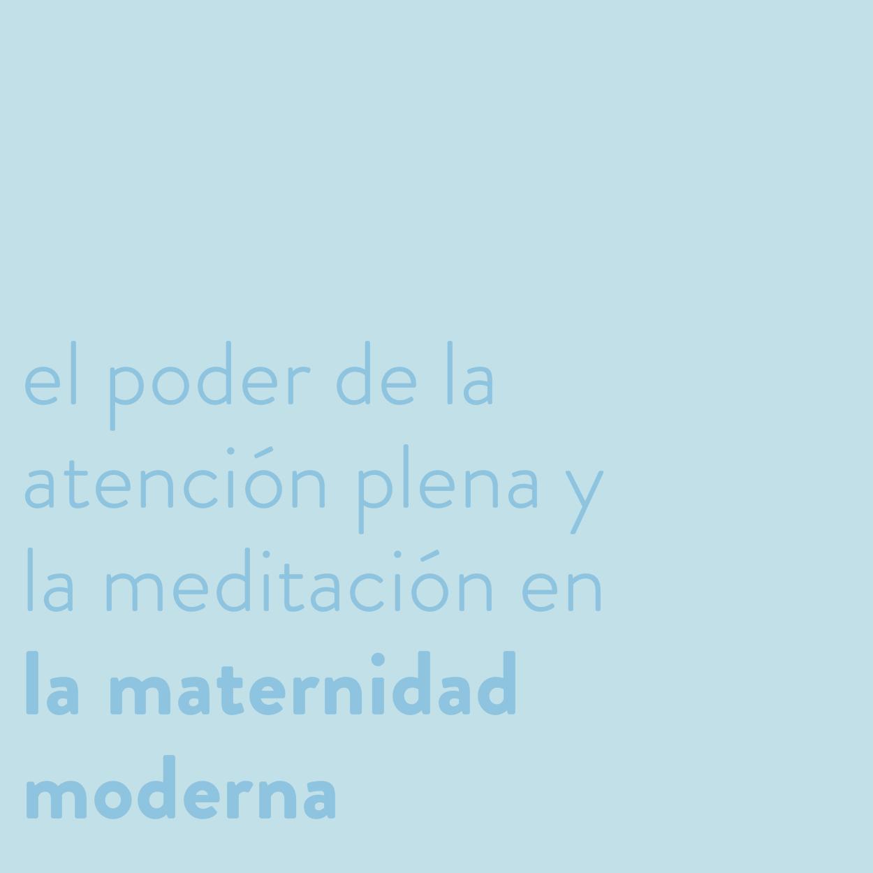 El poder de la atención plena (mindfulness) y la meditación en la maternidad moderna