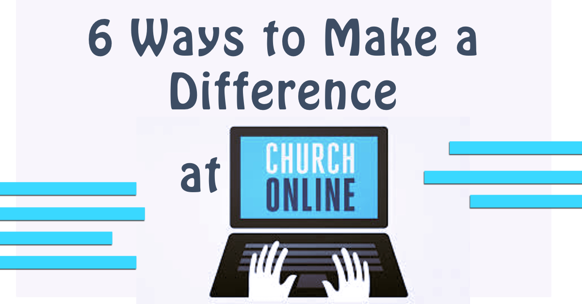 6 Ways to Make a Difference at Church Online