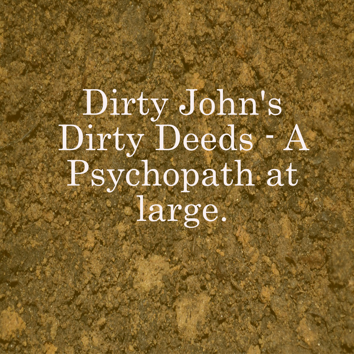 Dirty John's Dirty Deeds - A Psychopath at large
